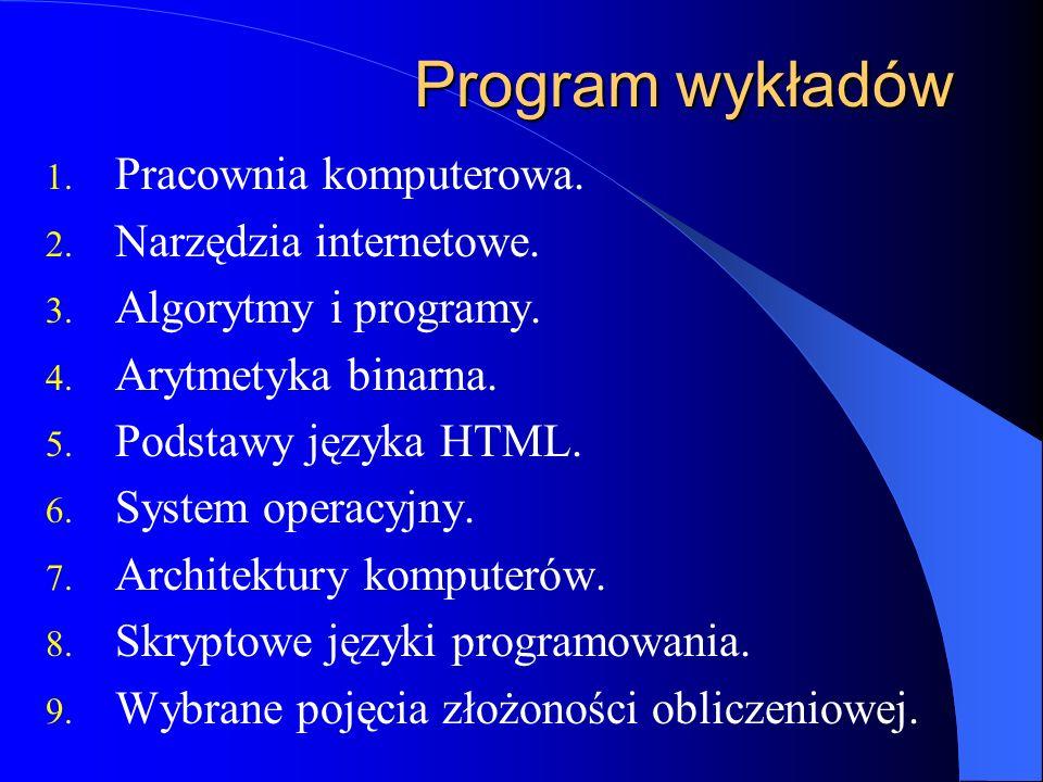Program wykładów 1. Pracownia komputerowa. 2. Narzędzia internetowe. 3. Algorytmy i programy. 4. Arytmetyka binarna. 5. Podstawy języka HTML. 6. Syste
