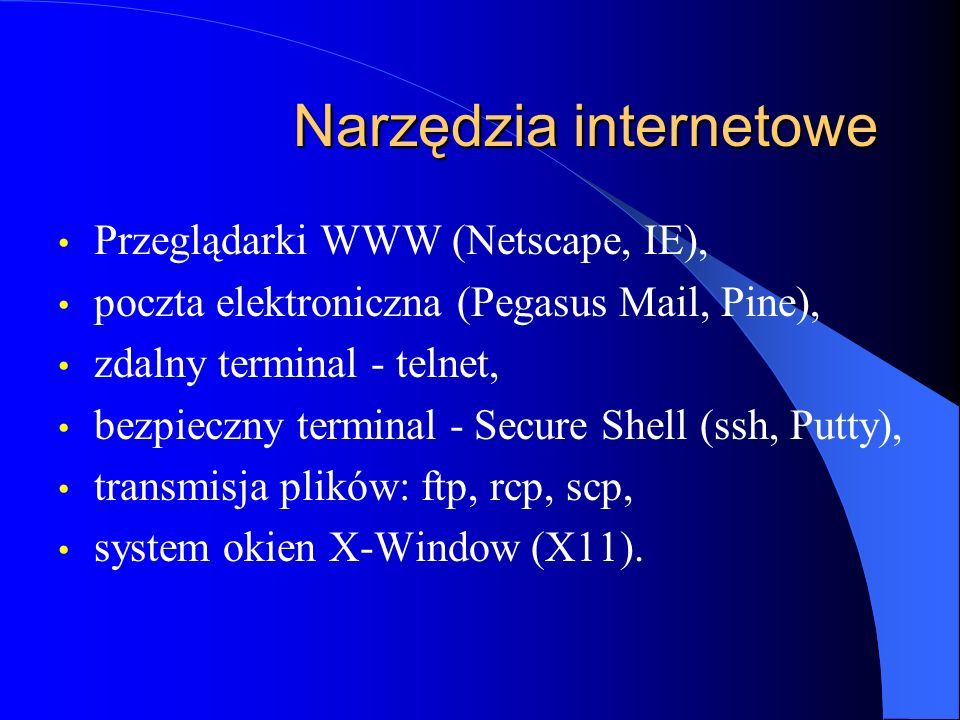 Narzędzia internetowe Przeglądarki WWW (Netscape, IE), poczta elektroniczna (Pegasus Mail, Pine), zdalny terminal - telnet, bezpieczny terminal - Secure Shell (ssh, Putty), transmisja plików: ftp, rcp, scp, system okien X-Window (X11).