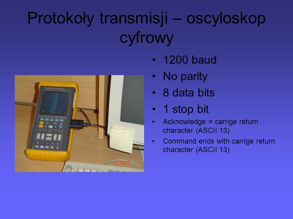 Protokoły transmisji – oscyloskop cyfrowy 1200 baud No parity 8 data bits 1 stop bit Acknowledge = carrige return character (ASCII 13) Command ends wi