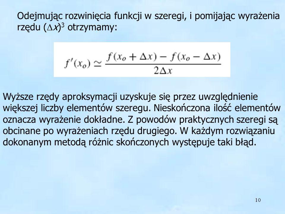 10 Odejmując rozwinięcia funkcji w szeregi, i pomijając wyrażenia rzędu ( x) 3 otrzymamy: Wyższe rzędy aproksymacji uzyskuje się przez uwzględnienie większej liczby elementów szeregu.