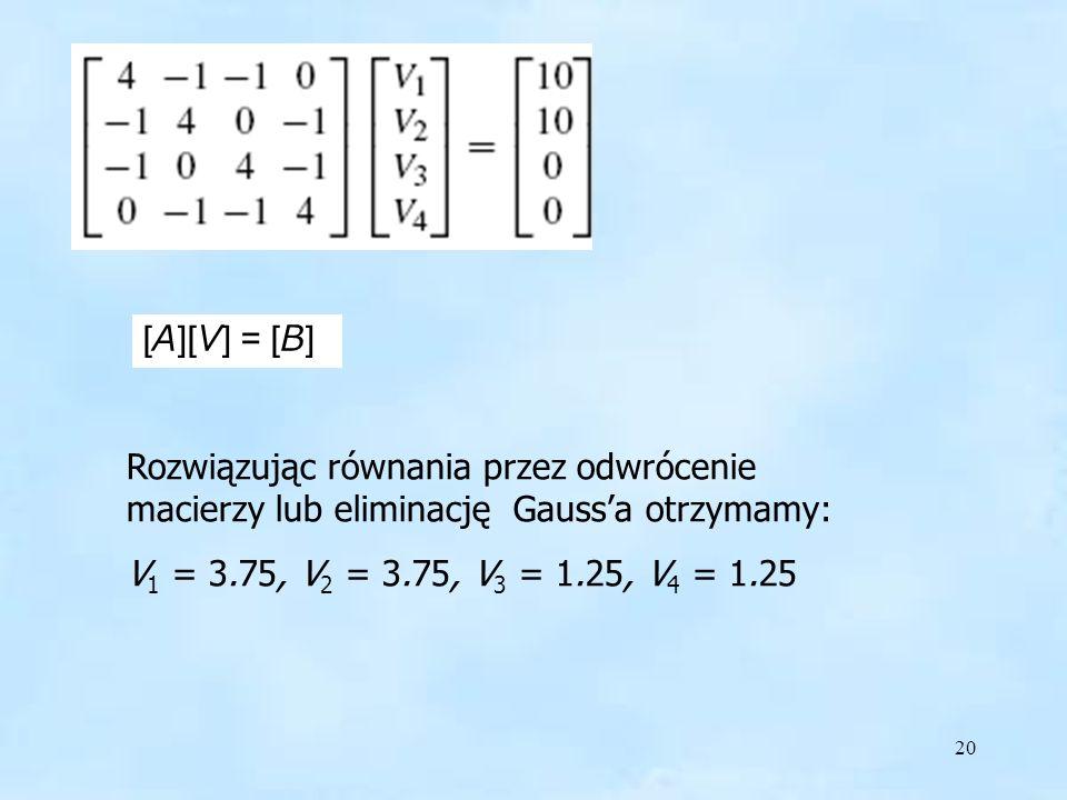 20 [A][V] = [B] Rozwiązując równania przez odwrócenie macierzy lub eliminację Gaussa otrzymamy: V 1 = 3.75, V 2 = 3.75, V 3 = 1.25, V 4 = 1.25