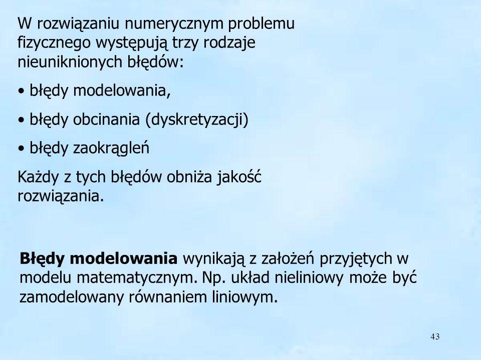 43 W rozwiązaniu numerycznym problemu fizycznego występują trzy rodzaje nieuniknionych błędów: błędy modelowania, błędy obcinania (dyskretyzacji) błędy zaokrągleń Każdy z tych błędów obniża jakość rozwiązania.