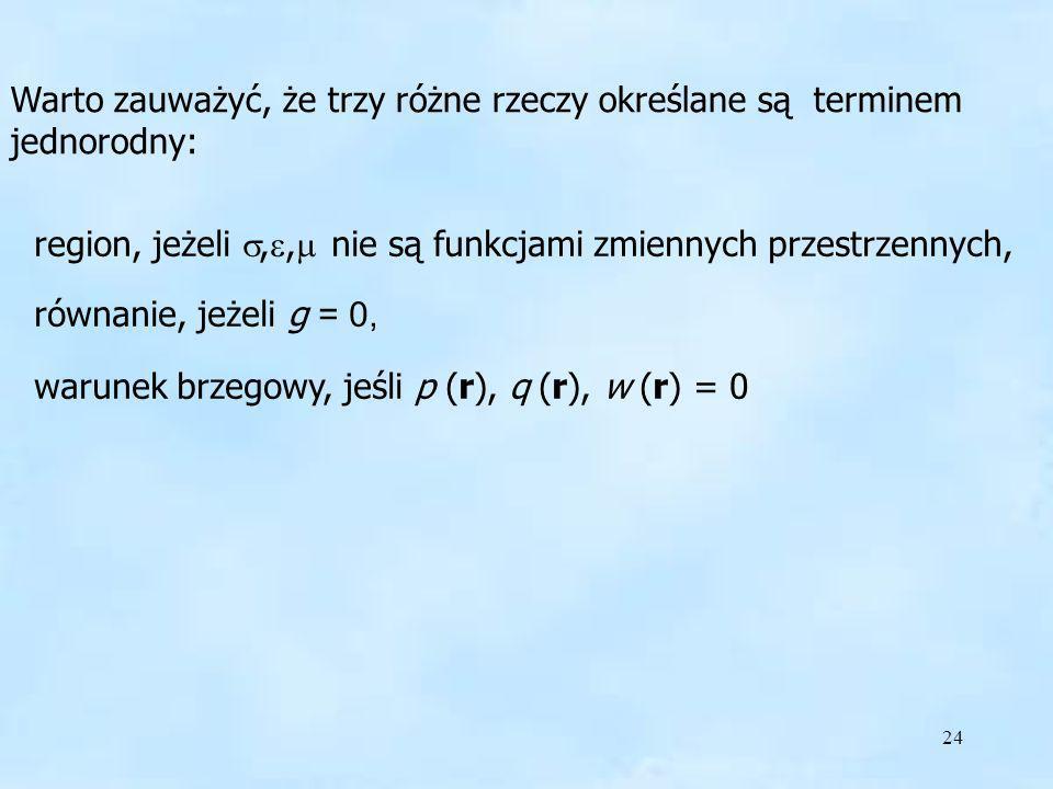 24 Warto zauważyć, że trzy różne rzeczy określane są terminem jednorodny: region, jeżeli,, nie są funkcjami zmiennych przestrzennych, równanie, jeżeli