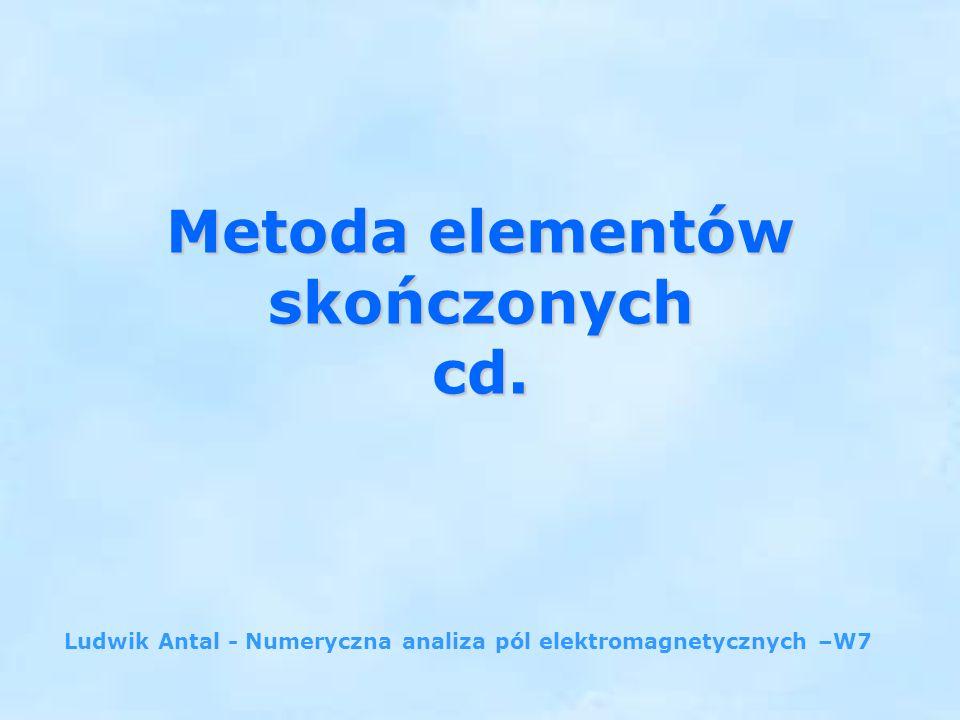Metoda elementów skończonych cd. Ludwik Antal - Numeryczna analiza pól elektromagnetycznych –W7