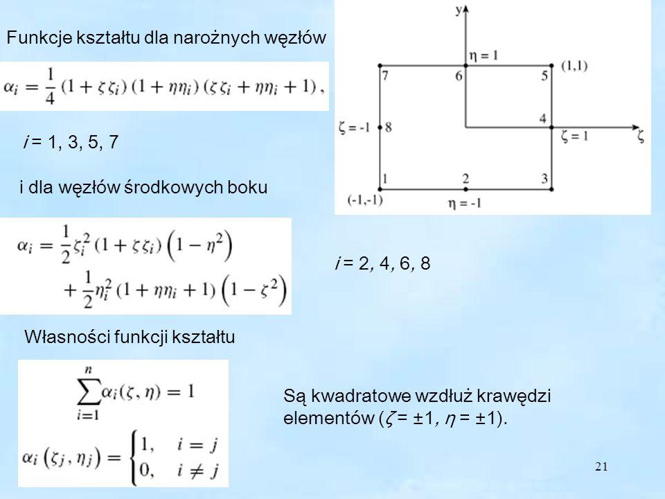 21 Funkcje kształtu dla narożnych węzłów i = 1, 3, 5, 7 i dla węzłów środkowych boku i = 2, 4, 6, 8 Własności funkcji kształtu Są kwadratowe wzdłuż krawędzi elementów (ζ = ±1, η = ±1).