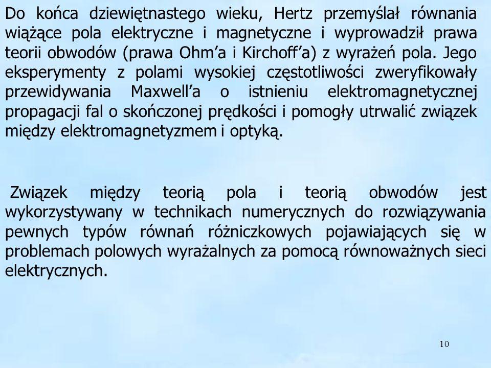 10 Do końca dziewiętnastego wieku, Hertz przemyślał równania wiążące pola elektryczne i magnetyczne i wyprowadził prawa teorii obwodów (prawa Ohma i K