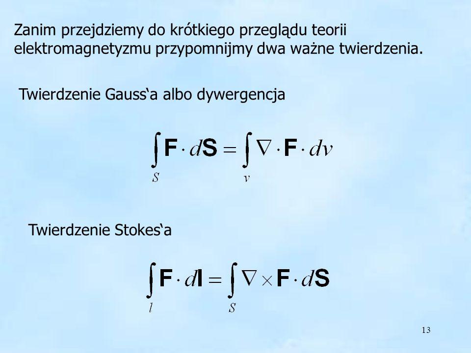 13 Twierdzenie Gaussa albo dywergencja Twierdzenie Stokesa Zanim przejdziemy do krótkiego przeglądu teorii elektromagnetyzmu przypomnijmy dwa ważne tw