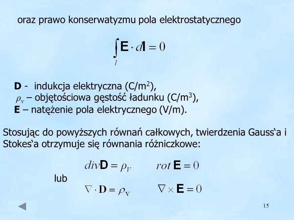 15 oraz prawo konserwatyzmu pola elektrostatycznego D - indukcja elektryczna (C/m 2 ), ρ v – objętościowa gęstość ładunku (C/m 3 ), E – natężenie pola
