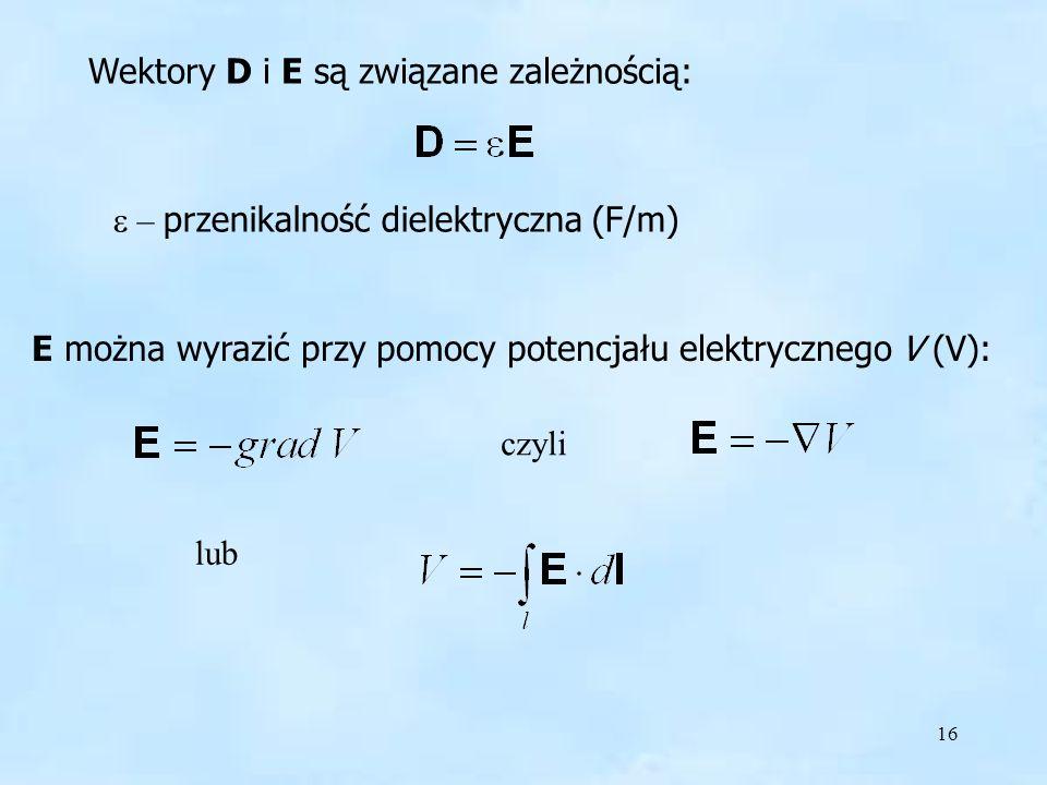 16 Wektory D i E są związane zależnością: – przenikalność dielektryczna (F/m) E można wyrazić przy pomocy potencjału elektrycznego V (V): czyli lub