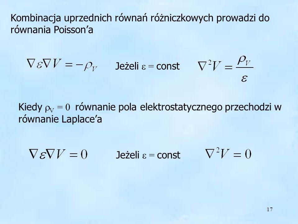17 Kombinacja uprzednich równań różniczkowych prowadzi do równania Poissona Jeżeli = const Kiedy V = 0 równanie pola elektrostatycznego przechodzi w r