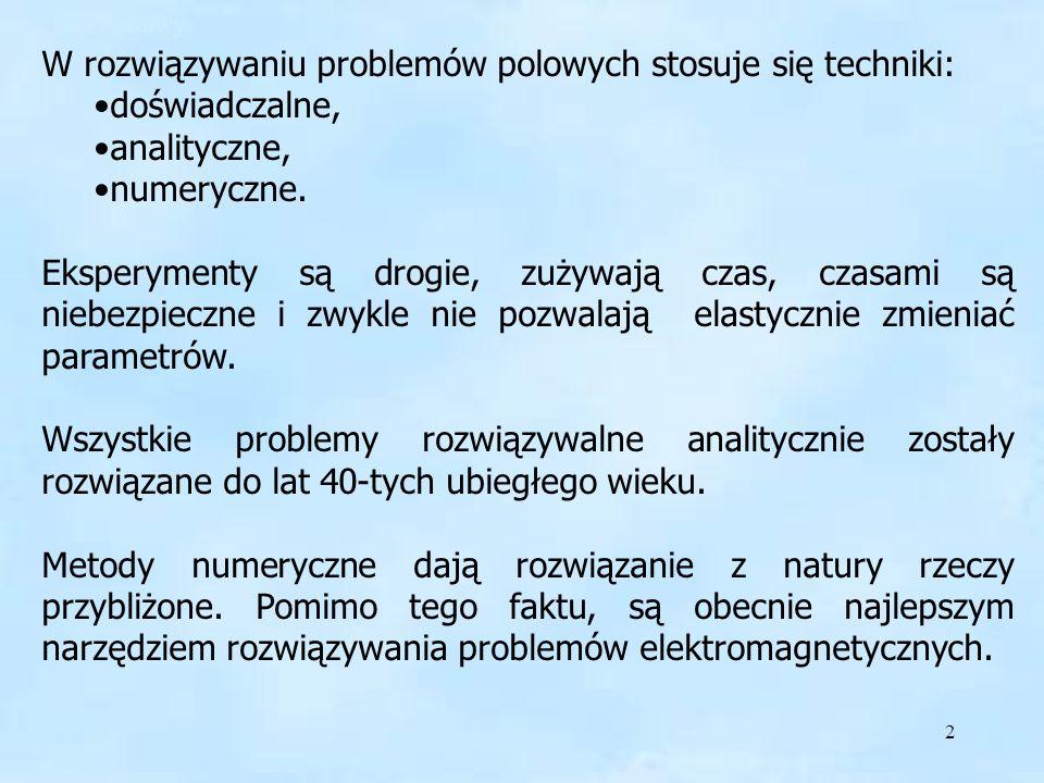 2 W rozwiązywaniu problemów polowych stosuje się techniki: doświadczalne, analityczne, numeryczne. Eksperymenty są drogie, zużywają czas, czasami są n
