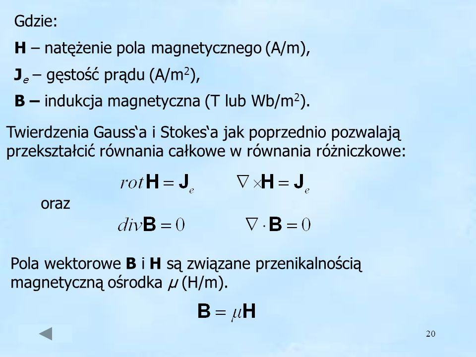 20 Gdzie: H – natężenie pola magnetycznego (A/m), J e – gęstość prądu (A/m 2 ), B – indukcja magnetyczna (T lub Wb/m 2 ). Twierdzenia Gaussa i Stokesa