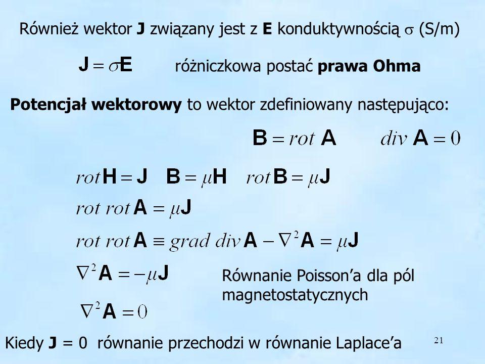 21 Również wektor J związany jest z E konduktywnością (S/m) różniczkowa postać prawa Ohma Potencjał wektorowy to wektor zdefiniowany następująco: Równ