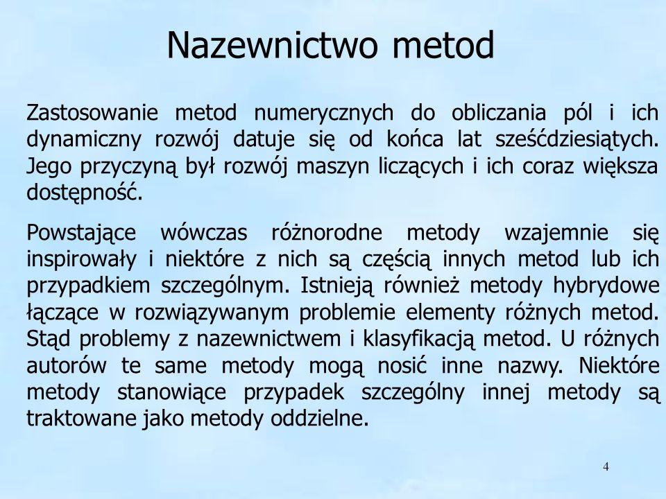 4 Nazewnictwo metod Zastosowanie metod numerycznych do obliczania pól i ich dynamiczny rozwój datuje się od końca lat sześćdziesiątych. Jego przyczyną