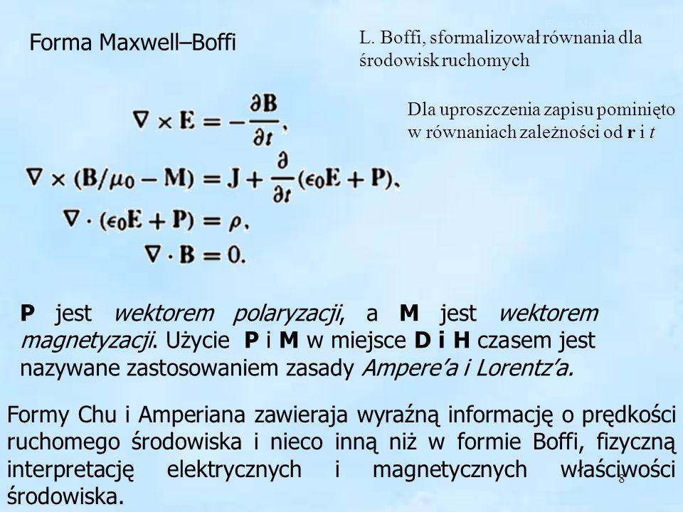 8 Forma Maxwell–Boffi L. Boffi, sformalizował równania dla środowisk ruchomych P jest wektorem polaryzacji, a M jest wektorem magnetyzacji. Użycie P i