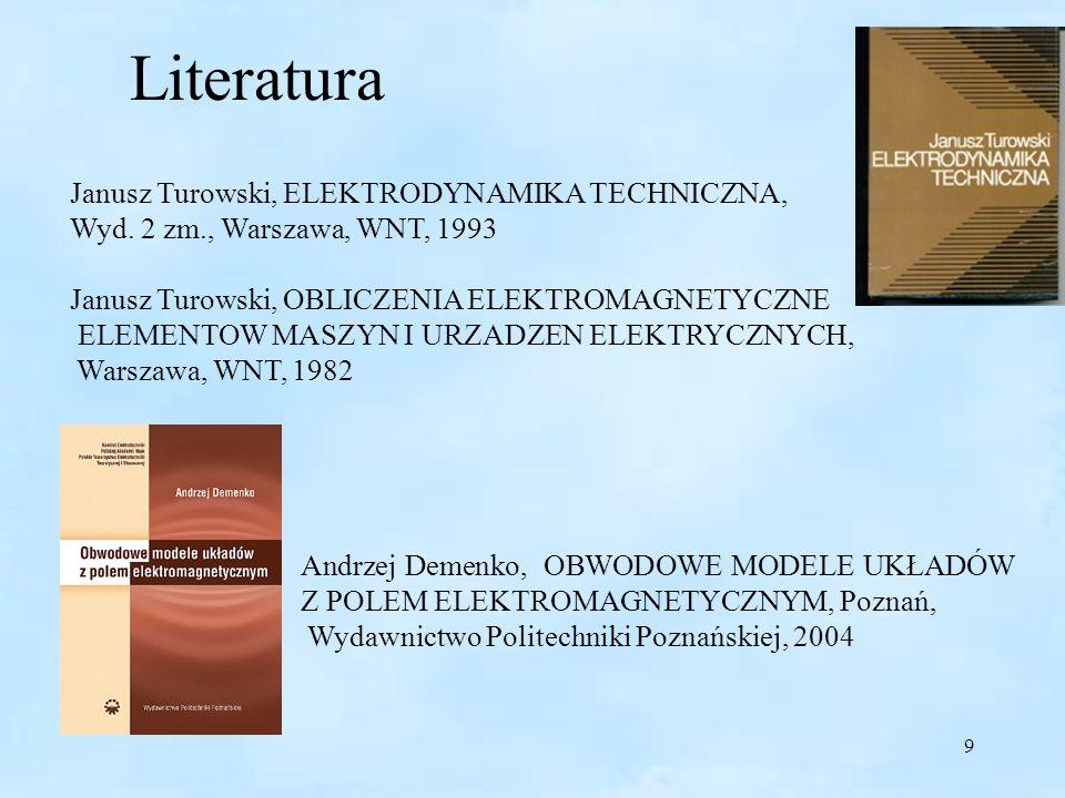 9 Literatura Janusz Turowski, ELEKTRODYNAMIKA TECHNICZNA, Wyd. 2 zm., Warszawa, WNT, 1993 Janusz Turowski, OBLICZENIA ELEKTROMAGNETYCZNE ELEMENTOW MAS