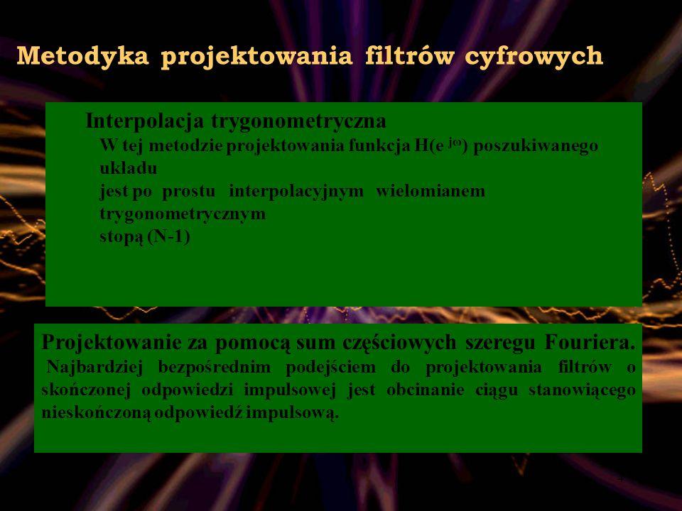 4 Metodyka projektowania filtrów cyfrowych Interpolacja trygonometryczna W tej metodzie projektowania funkcja H(e jω ) poszukiwanego układu jest po pr