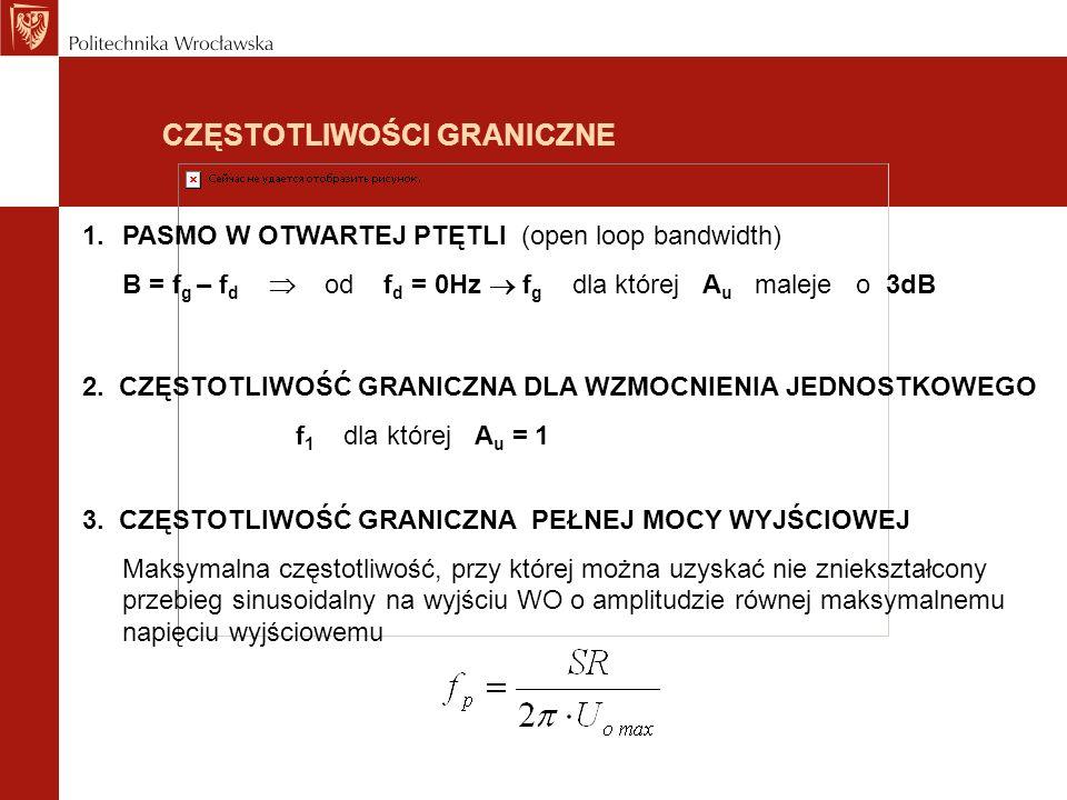 CZĘSTOTLIWOŚCI GRANICZNE 1.PASMO W OTWARTEJ PTĘTLI (open loop bandwidth) B = f g – f d od f d = 0Hz f g dla której A u maleje o 3dB 2. CZĘSTOTLIWOŚĆ G