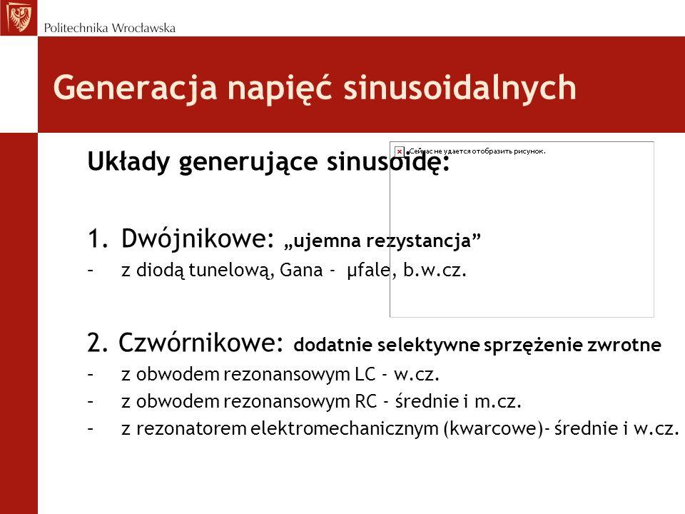 Generacja napięć sinusoidalnych Układy generujące sinusoidę: 1.Dwójnikowe: ujemna rezystancja –z diodą tunelową, Gana - µfale, b.w.cz. 2. Czwórnikowe: