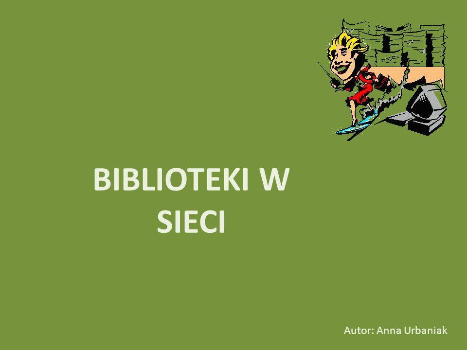 BIBLIOTEKI W SIECI Autor: Anna Urbaniak