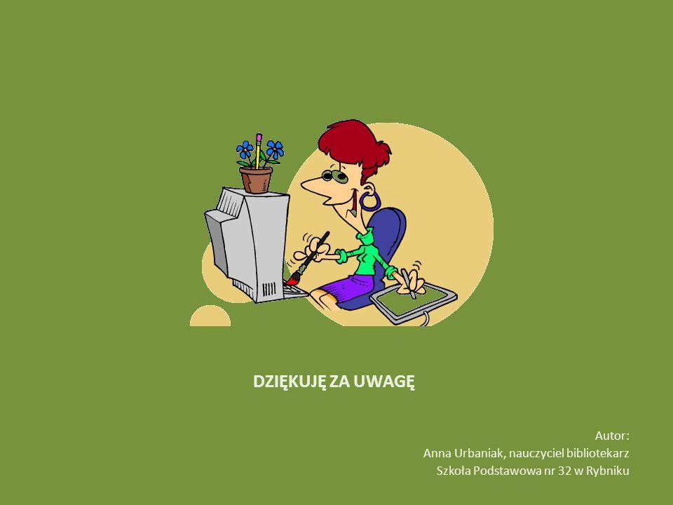 DZIĘKUJĘ ZA UWAGĘ Autor: Anna Urbaniak, nauczyciel bibliotekarz Szkoła Podstawowa nr 32 w Rybniku