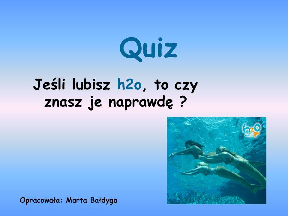 Quiz Jeśli lubisz h2o, to czy znasz je naprawdę ? Opracowała: Marta Bałdyga