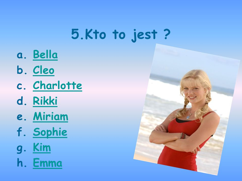 5.Kto to jest ? a.BellaBella b.CleoCleo c.CharlotteCharlotte d.RikkiRikki e.MiriamMiriam f.SophieSophie g.KimKim h.EmmaEmma
