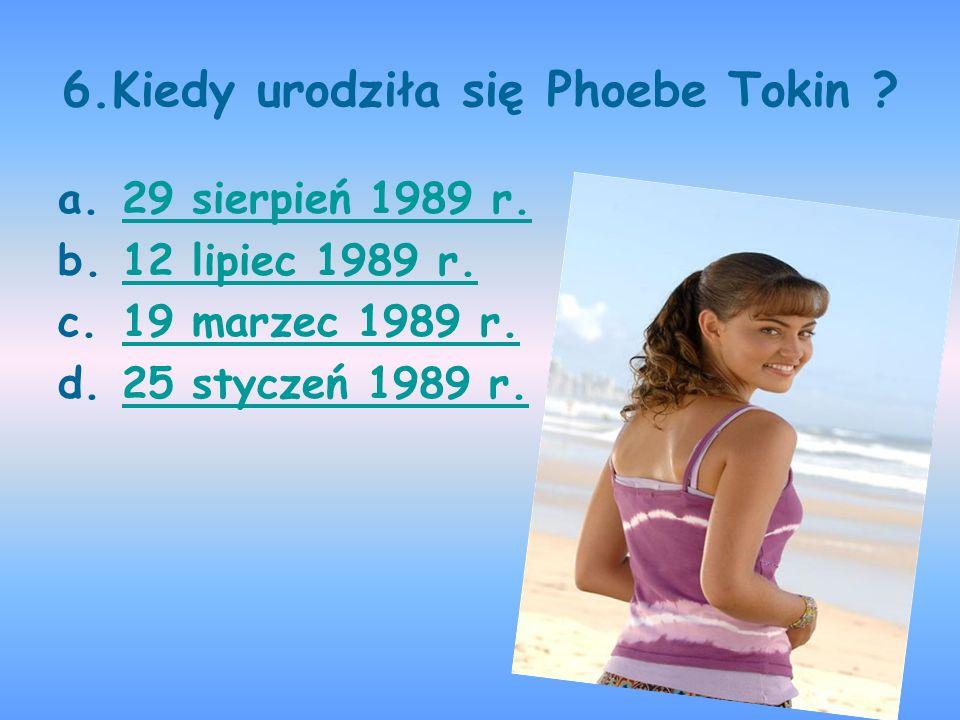 6.Kiedy urodziła się Phoebe Tokin ? a.29 sierpień 1989 r.29 sierpień 1989 r. b.12 lipiec 1989 r.12 lipiec 1989 r. c.19 marzec 1989 r.19 marzec 1989 r.