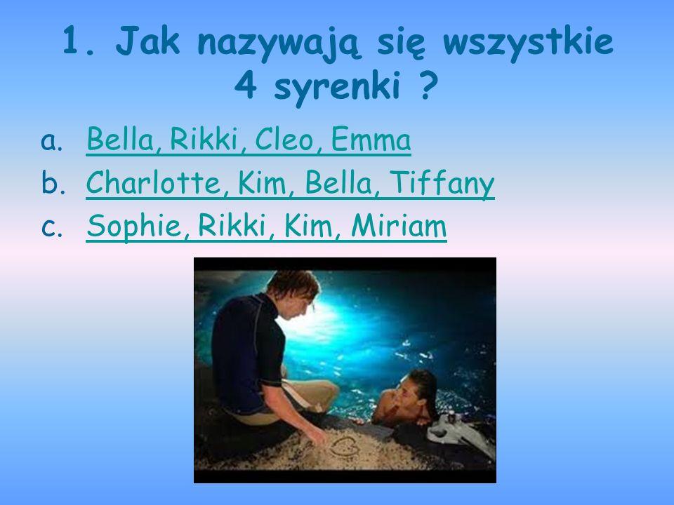 1. Jak nazywają się wszystkie 4 syrenki ? a.Bella, Rikki, Cleo, EmmaBella, Rikki, Cleo, Emma b.Charlotte, Kim, Bella, TiffanyCharlotte, Kim, Bella, Ti