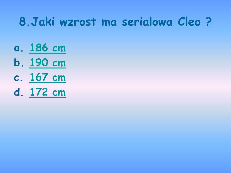 8.Jaki wzrost ma serialowa Cleo ? a.186 cm186 cm b.190 cm190 cm c.167 cm167 cm d.172 cm172 cm