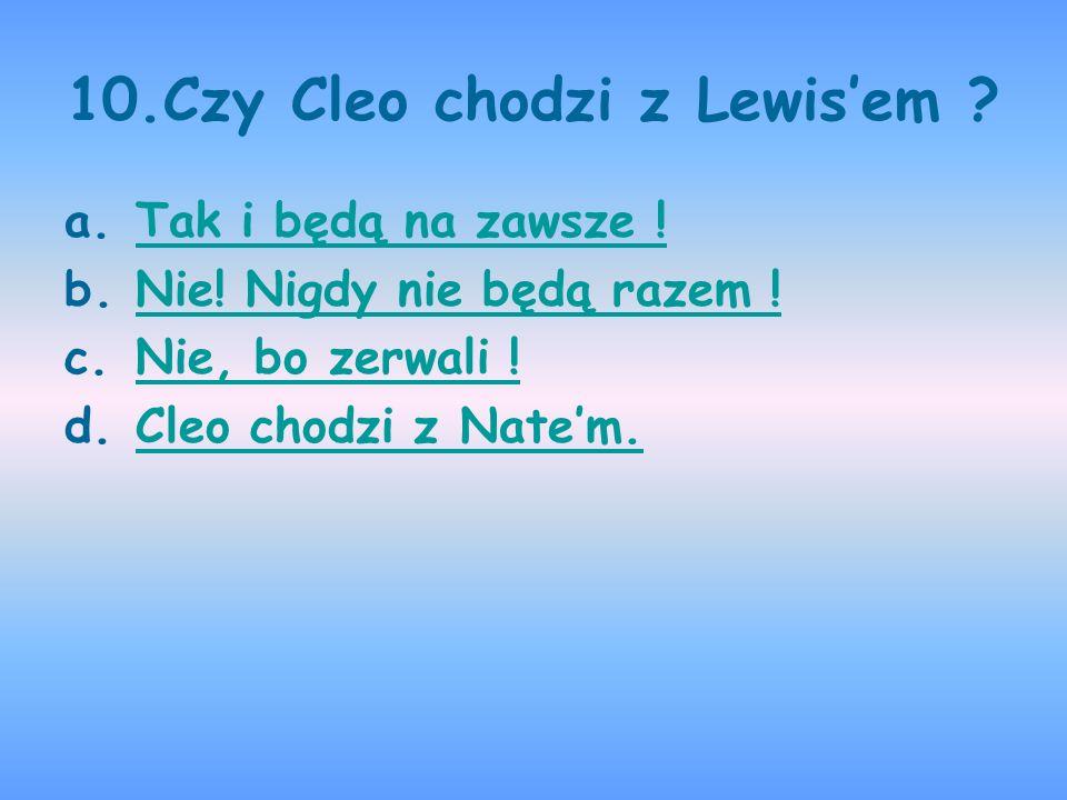 10.Czy Cleo chodzi z Lewisem ? a.Tak i będą na zawsze !Tak i będą na zawsze ! b.Nie! Nigdy nie będą razem !Nie! Nigdy nie będą razem ! c.Nie, bo zerwa