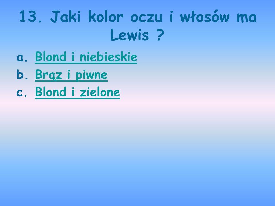 13. Jaki kolor oczu i włosów ma Lewis ? a.Blond i niebieskieBlond i niebieskie b.Brąz i piwneBrąz i piwne c.Blond i zieloneBlond i zielone
