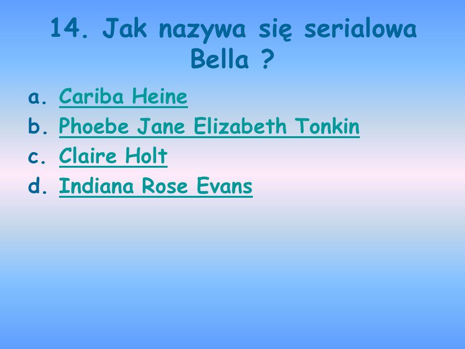 14. Jak nazywa się serialowa Bella ? a.Cariba HeineCariba Heine b.Phoebe Jane Elizabeth TonkinPhoebe Jane Elizabeth Tonkin c.Claire HoltClaire Holt d.