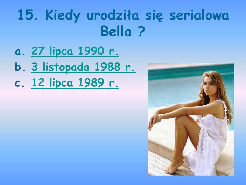 15. Kiedy urodziła się serialowa Bella ? a.27 lipca 1990 r.27 lipca 1990 r. b.3 listopada 1988 r.3 listopada 1988 r. c.12 lipca 1989 r.12 lipca 1989 r