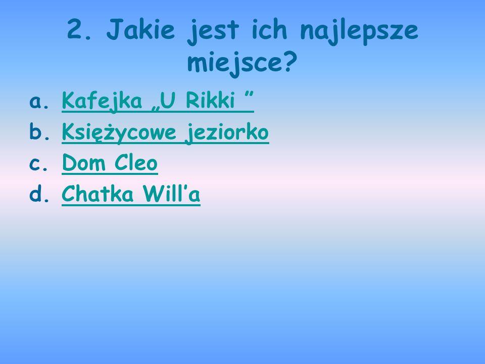 2. Jakie jest ich najlepsze miejsce? a.Kafejka U Rikki Kafejka U Rikki b.Księżycowe jeziorkoKsiężycowe jeziorko c.Dom CleoDom Cleo d.Chatka WillaChatk
