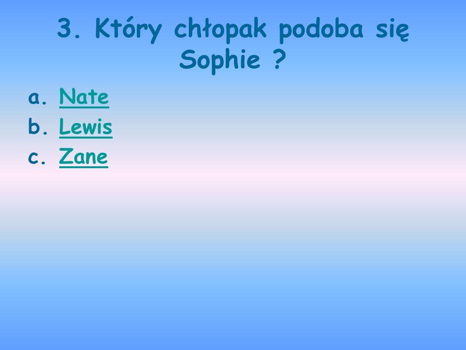 3. Który chłopak podoba się Sophie ? a.NateNate b.LewisLewis c.ZaneZane