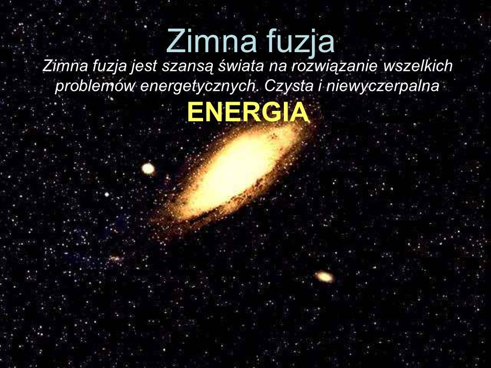 Zimna fuzja jest szansą świata na rozwiązanie wszelkich problemów energetycznych. Czysta i niewyczerpalna ENERGIA Zimna fuzja