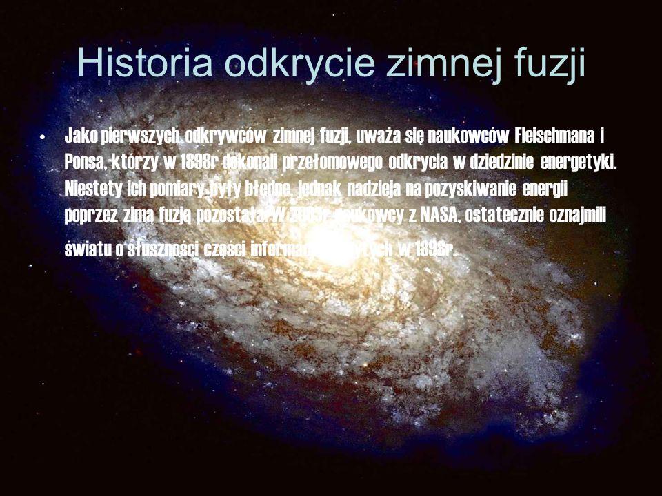 Historia odkrycie zimnej fuzji Jako pierwszych odkrywców zimnej fuzji, uważa się naukowców Fleischmana i Ponsa, którzy w 1898r dokonali przełomowego o
