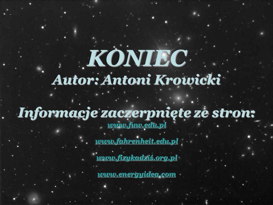 KONIEC Autor: Antoni Krowicki Informacje zaczerpnięte ze stron: www.fuw.edu.pl www.fahrenheit.edu.pl www.fizykadziś.org.pl www.energyidea.com