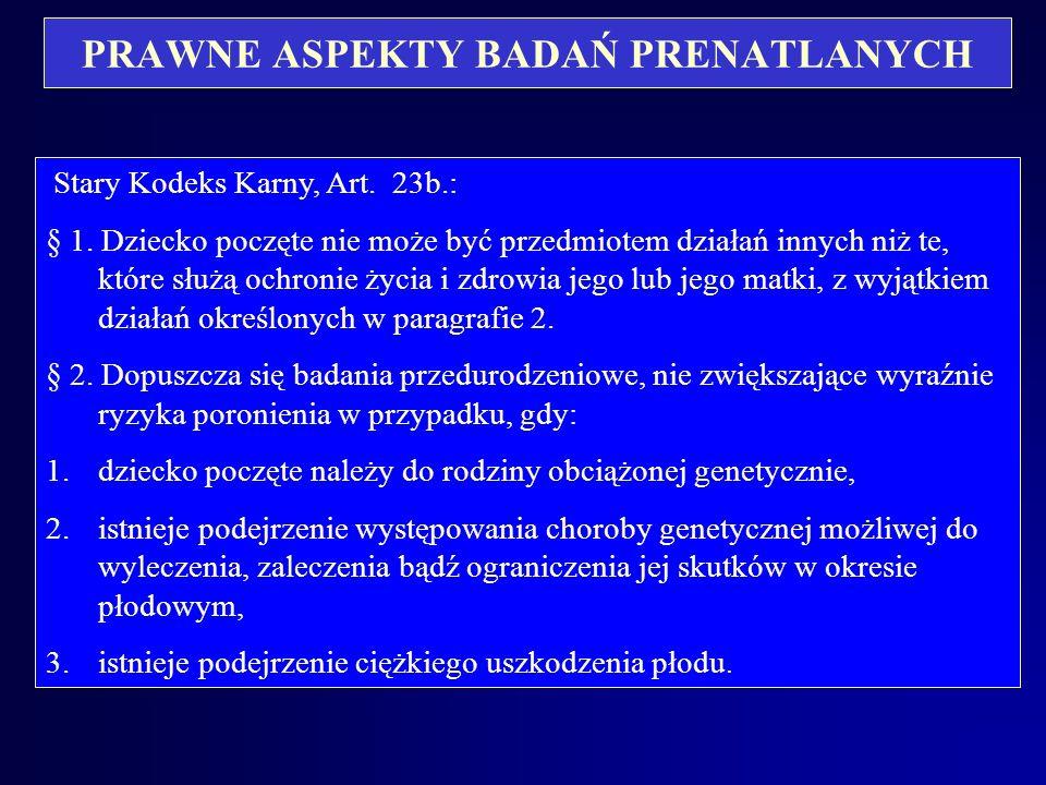 PRAWNE ASPEKTY BADAŃ PRENATLANYCH Zmiany przepisów, dotyczących badań prenatalnych: Stary Kodeks Karny – art. 23b wpisany do kodeksu przez Ustawę z dn
