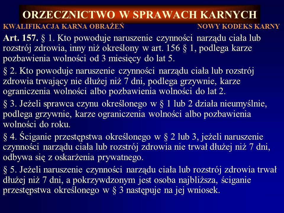 ORZECZNICTWO W SPRAWACH KARNYCH KWALIFIKACJA KARNA OBRAŻEŃ NOWY KODEKS KARNY Art. 157. § 1. Kto powoduje naruszenie czynności narządu ciała lub rozstr