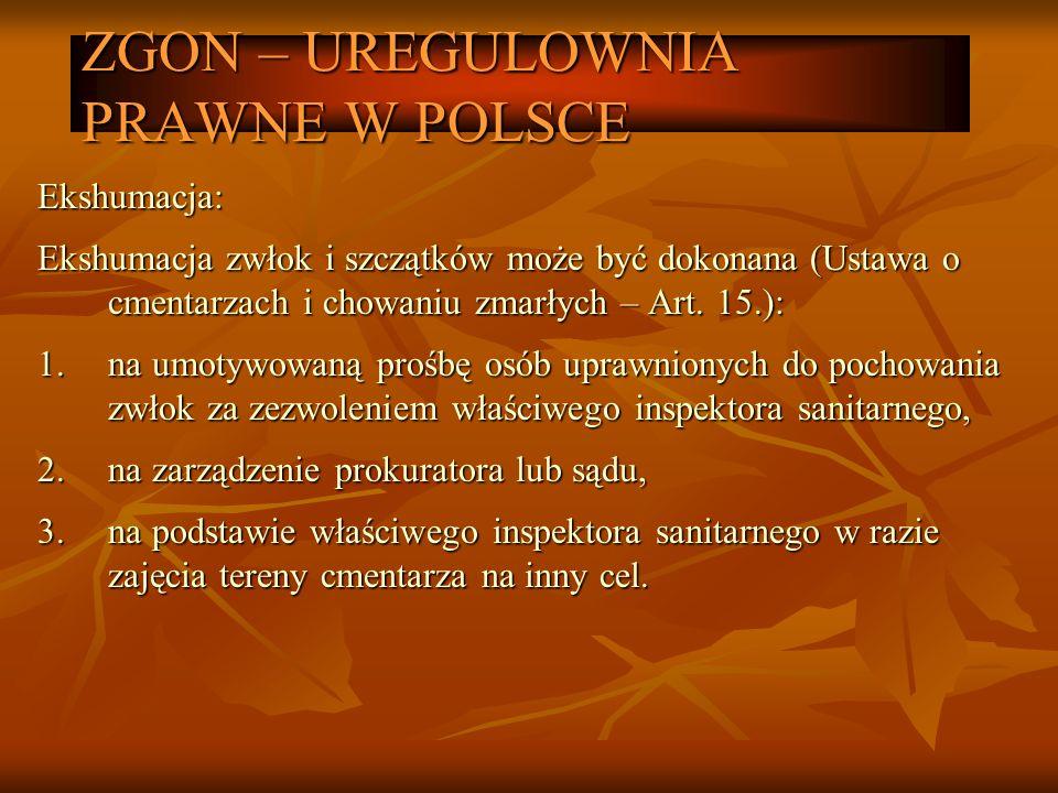 ZGON – UREGULOWNIA PRAWNE W POLSCE Ekshumacja: Ekshumacja zwłok i szczątków może być dokonana (Ustawa o cmentarzach i chowaniu zmarłych – Art. 15.): 1