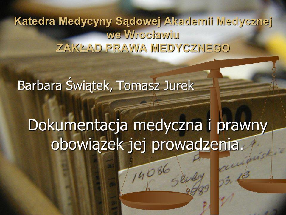 Katedra Medycyny Sądowej Akademii Medycznej we Wrocławiu ZAKŁAD PRAWA MEDYCZNEGO Barbara Świątek, Tomasz Jurek Dokumentacja medyczna i prawny obowiąze