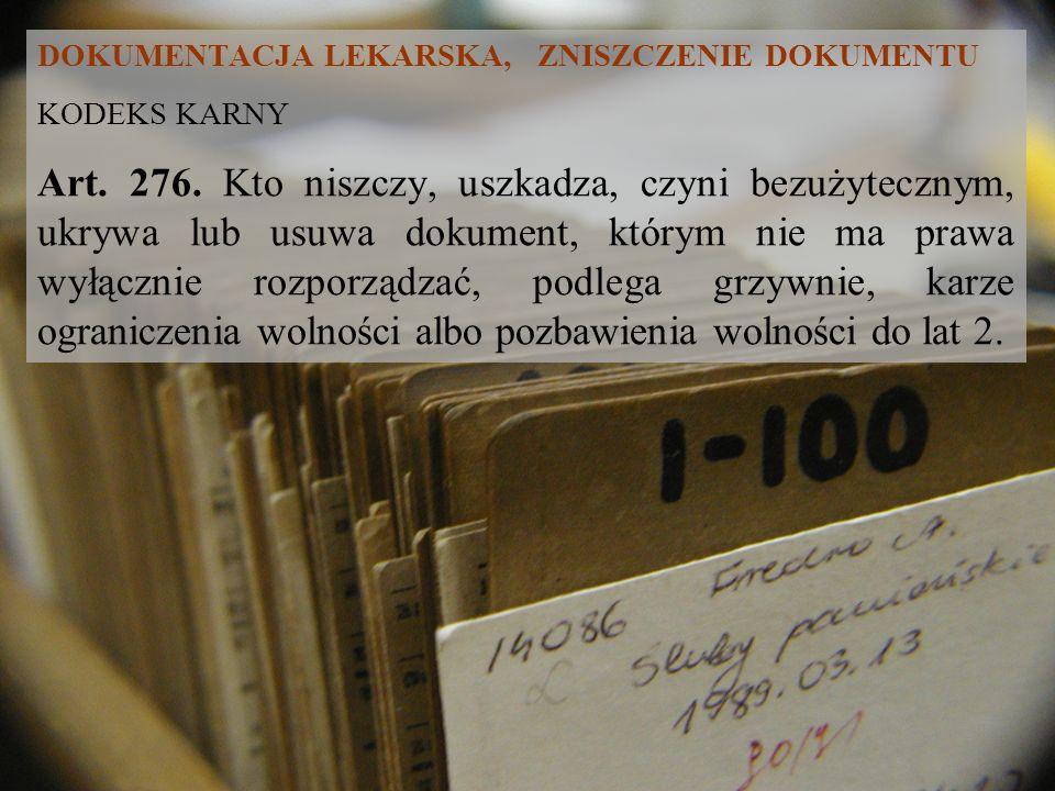DOKUMENTACJA LEKARSKA, ZNISZCZENIE DOKUMENTU KODEKS KARNY Art. 276. Kto niszczy, uszkadza, czyni bezużytecznym, ukrywa lub usuwa dokument, którym nie