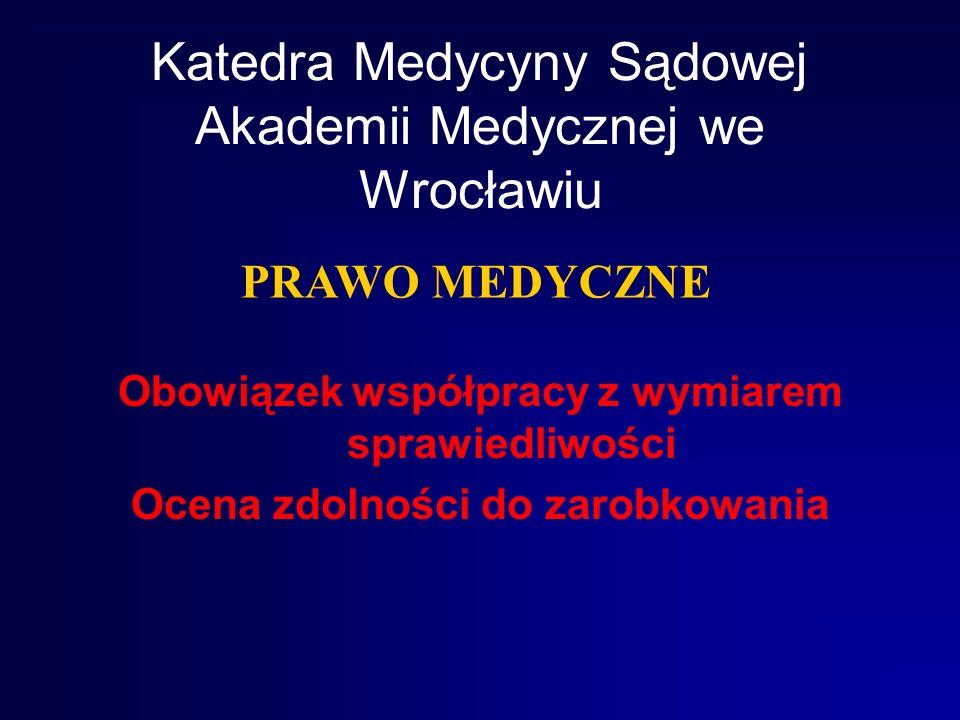 Katedra Medycyny Sądowej Akademii Medycznej we Wrocławiu Obowiązek współpracy z wymiarem sprawiedliwości Ocena zdolności do zarobkowania PRAWO MEDYCZNE