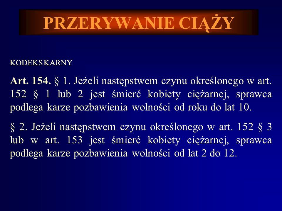 PRZERYWANIE CIĄŻY KODEKS KARNY Art.154. § 1. Jeżeli następstwem czynu określonego w art.