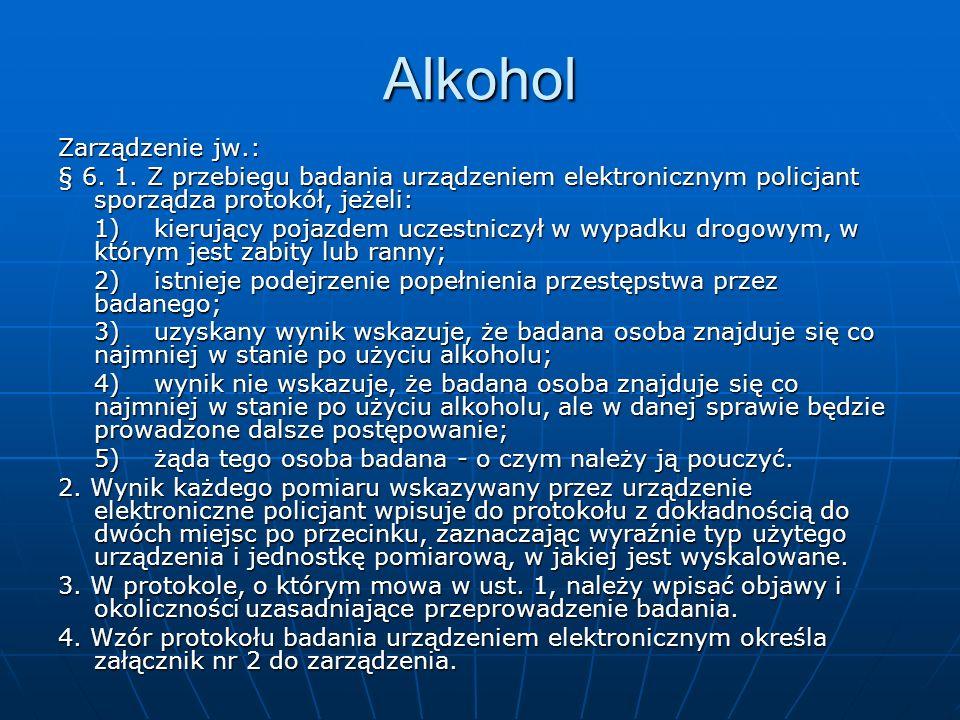 Alkohol Zarządzenie jw.: § 6. 1. Z przebiegu badania urządzeniem elektronicznym policjant sporządza protokół, jeżeli: 1)kierujący pojazdem uczestniczy
