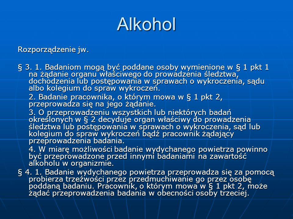 Alkohol Rozporządzenie jw. § 3. 1. Badaniom mogą być poddane osoby wymienione w § 1 pkt 1 na żądanie organu właściwego do prowadzenia śledztwa, dochod