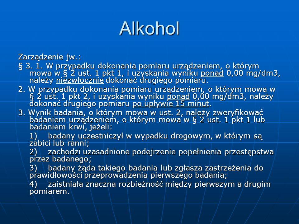 Alkohol Zarządzenie jw.: § 3. 1. W przypadku dokonania pomiaru urządzeniem, o którym mowa w § 2 ust. 1 pkt 1, i uzyskania wyniku ponad 0,00 mg/dm3, na