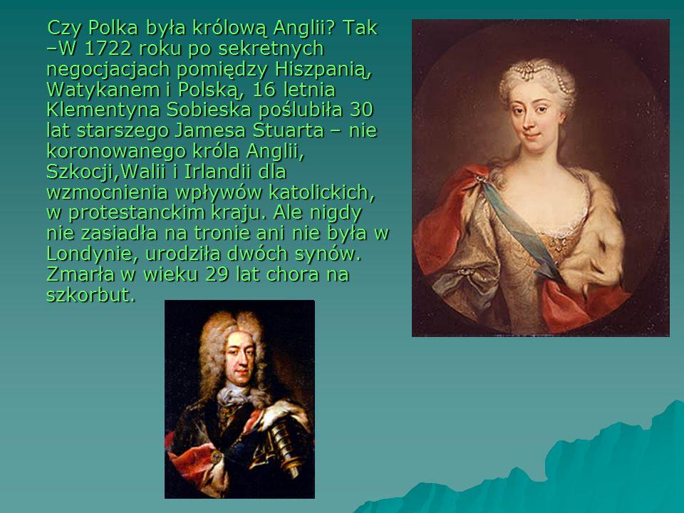 Czy Polka była królową Anglii? Tak –W 1722 roku po sekretnych negocjacjach pomiędzy Hiszpanią, Watykanem i Polską, 16 letnia Klementyna Sobieska poślu